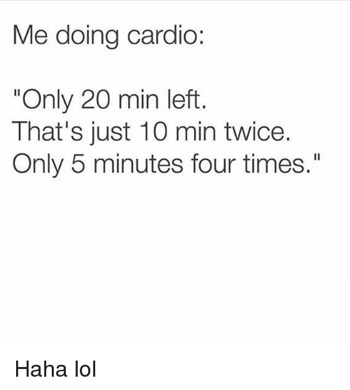 "Funny, Lol, and Haha: Me doing cardio:  ""Only 20 min left  That's just 10 min twice.  Only 5 minutes four times."" Haha lol"