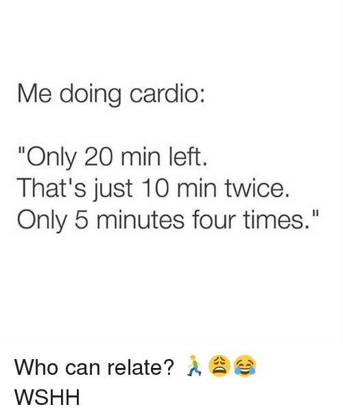 "Memes, Wshh, and 🤖: Me doing cardio:  ""Only 20 min left  That's just 10 min twice.  Only 5 minutes four times."" Who can relate? 🏃‍♂️😩😂 WSHH"