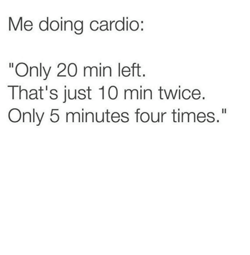 "Times, Just, and Min: Me doing cardio:  ""Only 20 min left  That's just 10 min twice.  Only 5 minutes four times."""