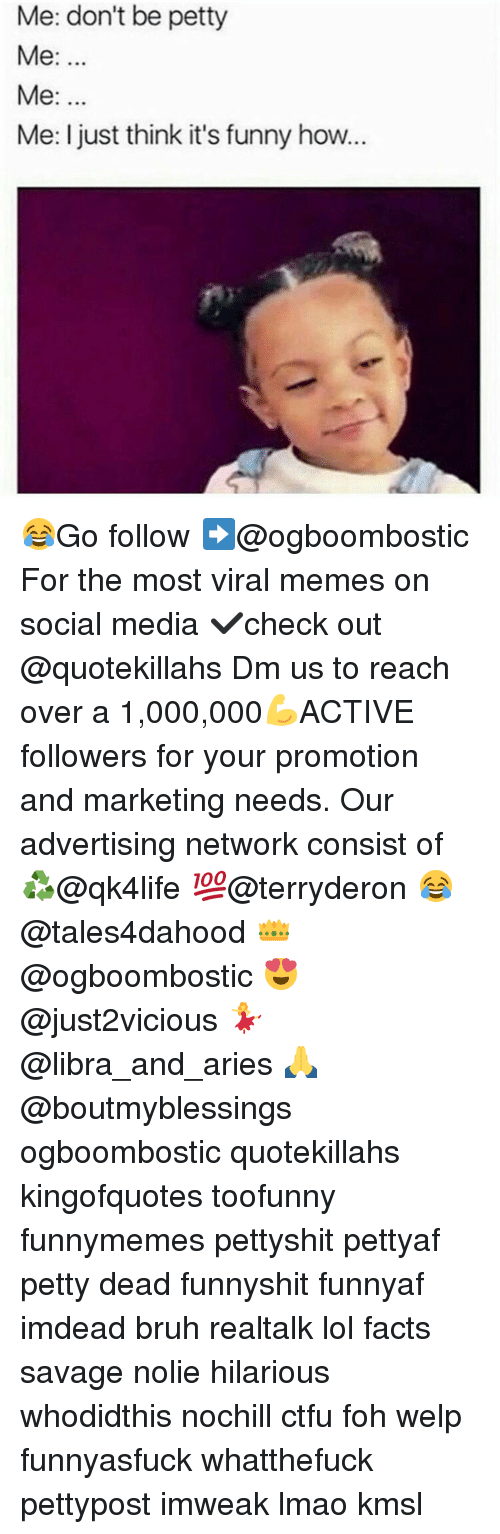 Memes, 🤖, and Viral: Me: don't be petty  Me  Me  Me: I just think it's funny how. 😂Go follow ➡@ogboombostic For the most viral memes on social media ✔check out @quotekillahs Dm us to reach over a 1,000,000💪ACTIVE followers for your promotion and marketing needs. Our advertising network consist of ♻@qk4life 💯@terryderon 😂@tales4dahood 👑@ogboombostic 😍@just2vicious 💃@libra_and_aries 🙏@boutmyblessings ogboombostic quotekillahs kingofquotes toofunny funnymemes pettyshit pettyaf petty dead funnyshit funnyaf imdead bruh realtalk lol facts savage nolie hilarious whodidthis nochill ctfu foh welp funnyasfuck whatthefuck pettypost imweak lmao kmsl