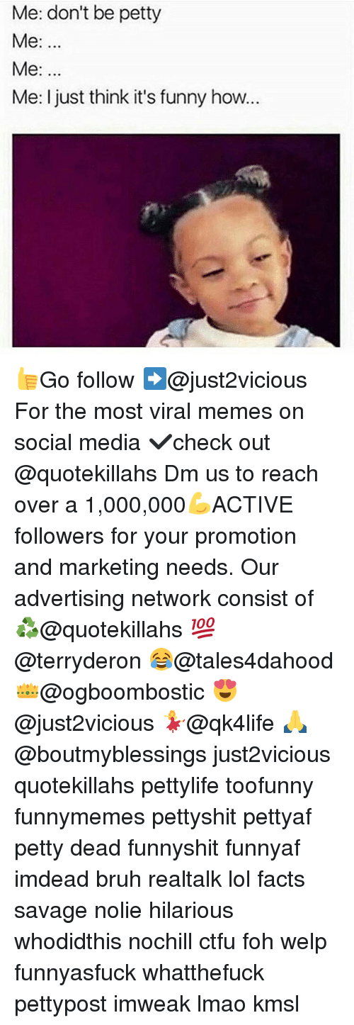 Bruh, Ctfu, and Facts: Me: don't be petty  Me:  Me:  Me: I just think it's funny how... 👍Go follow ➡@just2vicious For the most viral memes on social media ✔check out @quotekillahs Dm us to reach over a 1,000,000💪ACTIVE followers for your promotion and marketing needs. Our advertising network consist of ♻@quotekillahs 💯@terryderon 😂@tales4dahood 👑@ogboombostic 😍@just2vicious 💃@qk4life 🙏@boutmyblessings just2vicious quotekillahs pettylife toofunny funnymemes pettyshit pettyaf petty dead funnyshit funnyaf imdead bruh realtalk lol facts savage nolie hilarious whodidthis nochill ctfu foh welp funnyasfuck whatthefuck pettypost imweak lmao kmsl
