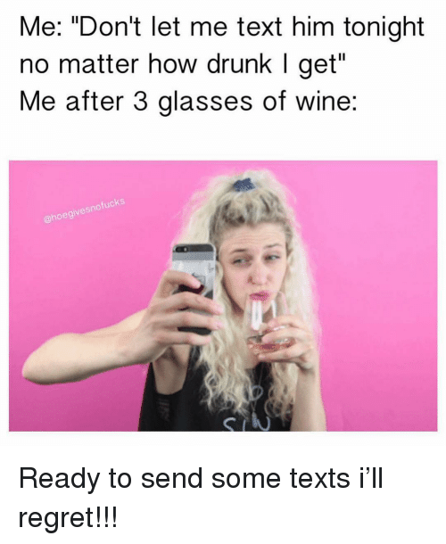 "Drunk, Regret, and Wine: Me: ""Don't let me text him tonight  no matter how drunk I get""  Me after 3 glasses of wine:  fucks  sno  @hoegive Ready to send some texts i'll regret!!!"