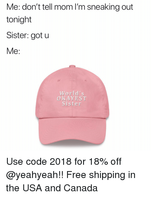 Memes, Canada, and Free: Me: don't tell mom I'm sneaking out  tonight  Sister: got u  Me:  World's  OKAYEST  Sister Use code 2018 for 18% off @yeahyeah!! Free shipping in the USA and Canada