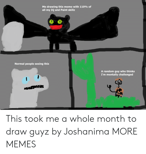 Dank, Meme, and Memes: Me drawing this meme with 110% of  all my IQ and Paint skillz  Normal people seeing this  A random guy who thinks  I'm mentally challenged This took me a whole month to draw guyz by Joshanima MORE MEMES