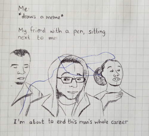 Meme, Next, and Whale: Me:  draws a meme  My friend with a pen, siting  next to me  I 'm  about to end this man's whale career