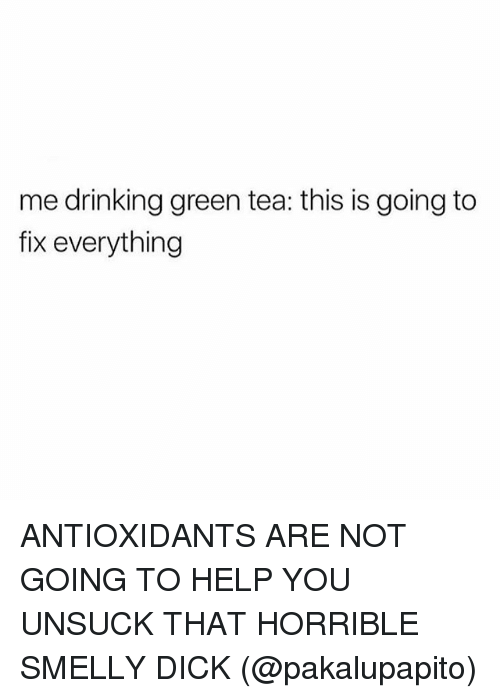 Drinking, Memes, and Dick: me drinking green tea: this is going to  fix everything ANTIOXIDANTS ARE NOT GOING TO HELP YOU UNSUCK THAT HORRIBLE SMELLY DICK (@pakalupapito)