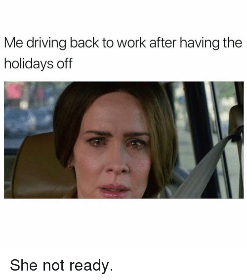 Driving, Work, and Girl Memes: Me driving back to work after having the  holidays off She not ready.