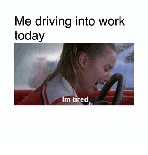 Me Driving Into Work Today Im Tired | Driving Meme on ME.ME