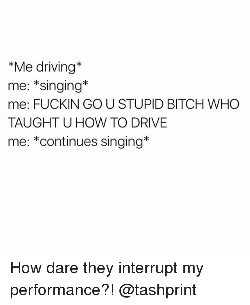 Bitch, Driving, and Singing: *Me driving  me: Singing  me: FUCKIN GO U STUPID BITCH WHO  TAUGHT U HOW TO DRIVE  me: *continues singing How dare they interrupt my performance?! @tashprint