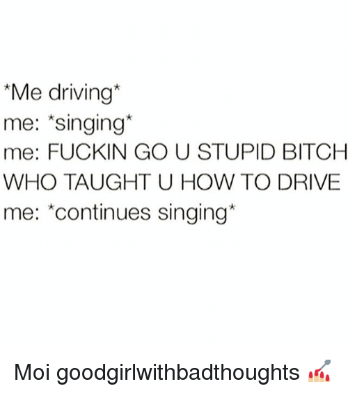 """Bitch, Driving, and Memes: """"Me driving*  me: *singing*  me: FUCKIN GO U STUPID BITCH  WHO TAUGHT U HOW TO DRIVE  me: """"continues singing Moi goodgirlwithbadthoughts 💅🏼"""