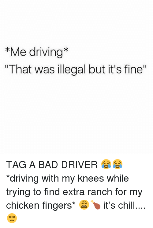 "Bad, Chill, and Driving: *Me driving*  ""That was illegal but it's fine"" TAG A BAD DRIVER 😂😂 *driving with my knees while trying to find extra ranch for my chicken fingers* 😩🍗 it's chill.... 😒"