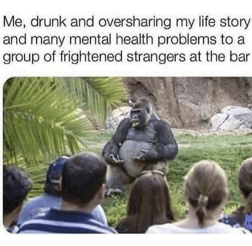 Drunk, Life, and Group: Me, drunk and oversharing my life story  and many mental health problems to a  group of frightened strangers at the bar  HI