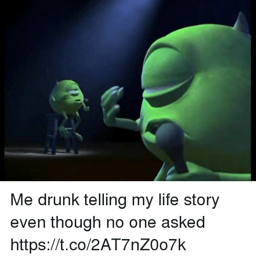 Drunk, Life, and Girl Memes: Me drunk telling my life story even though no one asked https://t.co/2AT7nZ0o7k