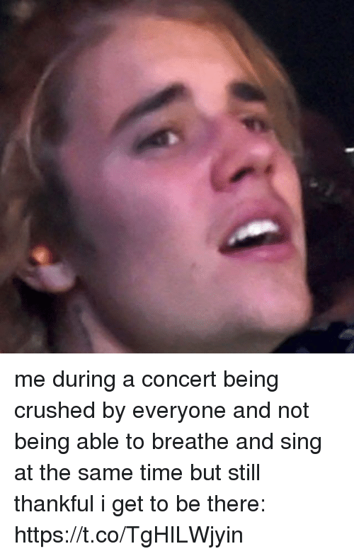 Time, Girl Memes, and Still: me during a concert being crushed by everyone and not being able to breathe and sing at the same time but still thankful i get to be there: https://t.co/TgHILWjyin