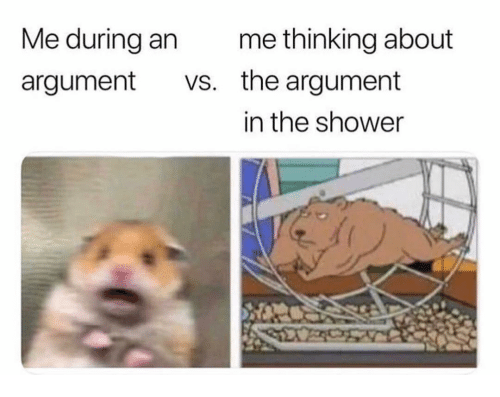Funny, Shower, and Argument: Me during an  argument vs.  me thinking about  the argument  in the shower