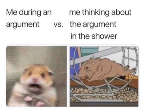 Shower, Argument, and Thinking: Me during an  me thinking about  vs. the argument  argument  in the shower