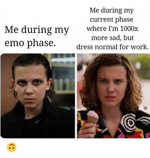 Emo, Lol, and Memes: Me during my  current phase  Me during my  emo phase  where I'm 1000x  more sad, but  dress normal for work.  lol 🙃