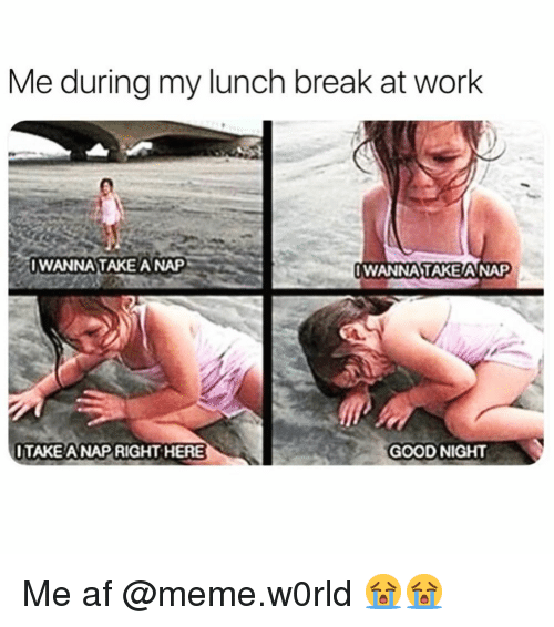 Af, Funny, and Meme: Me during my lunch break at work  WANNA TAKE A NAP  WANNA TAKEANAP  ITAKE A NAP RIGHT HERE  GOOD NIGHT Me af @meme.w0rld 😭😭