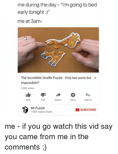 """Memes, Giraffe, and Watch: me during the day - """"i'm going to bed  early tonight :)""""  me at 3am  The incredible Giraffe Puzzle-Only two parts but  impossible!?  2.6M views  64K  32K  Share  Save  Add to  Mr.Puzzle  156K subscribers  SUBSCRIBE me - if you go watch this vid say you came from me in the comments ;)"""