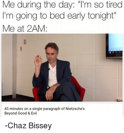 "Memes, Evil, and Single: Me during the day: ""I'm so tired  I'm going to bed early tonight  Me at 2AM:  45 minutes on a single paragraph of Nietzsche s  Beyond Good & Evil -Chaz Bissey"