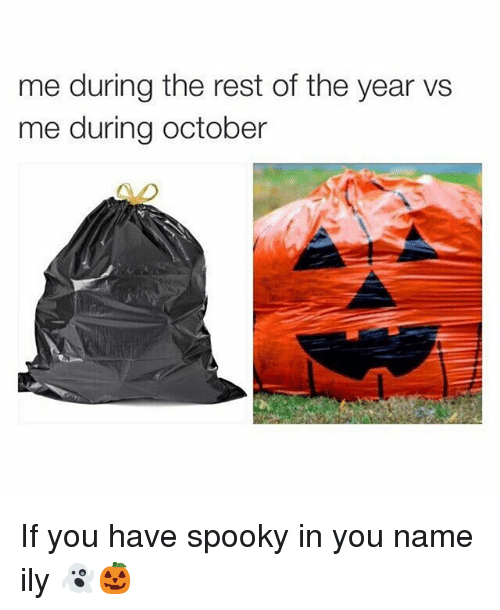 Memes, Spooky, and 🤖: me during the rest of the year vs  me during october If you have spooky in you name ily 👻🎃