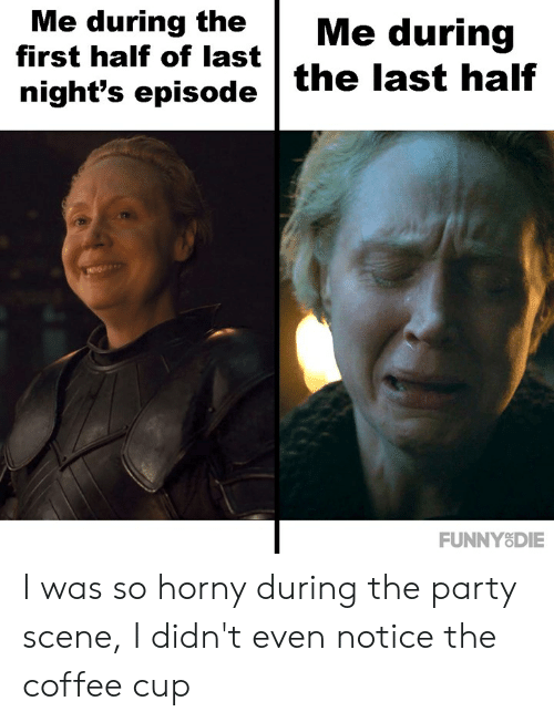 Dank, Party, and Coffee: Me during theMe during  first half of last  night's episode the last half  FUNNY8DIE I was so horny during the party scene, I didn't even notice the coffee cup