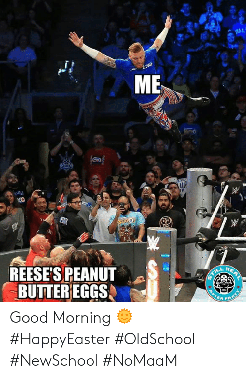 Memes, Reese's, and Good Morning: ME  EAE  KO  REESES PEANUT  BUTTEREGGS  R PA Good Morning 🌞 #HappyEaster #OldSchool #NewSchool #NoMaaM