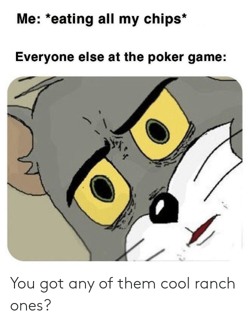 Cool, Game, and Got: Me: *eating all my chips*  Everyone else at the poker game: You got any of them cool ranch ones?