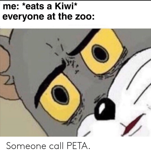 Peta, Zoo, and Kiwi: me: *eats a Kiwi*  everyone at the zoo: Someone call PETA.