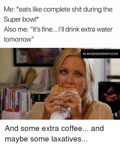 "Shit, Super Bowl, and Coffee: Me: *eats like complete shit during the  Super bowl*  Also me: ""it's fine...i'll drink extra water  tomorrow  IG @HOEGIVESNOFUCKS And some extra coffee... and maybe some laxatives..."