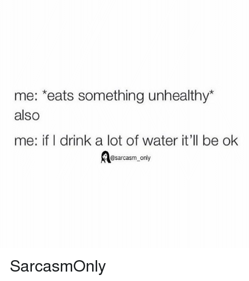 Funny, Memes, and Water: me: *eats something unhealthy  also  me: if I drink a lot of water it'll be ok  @sarcasm only SarcasmOnly