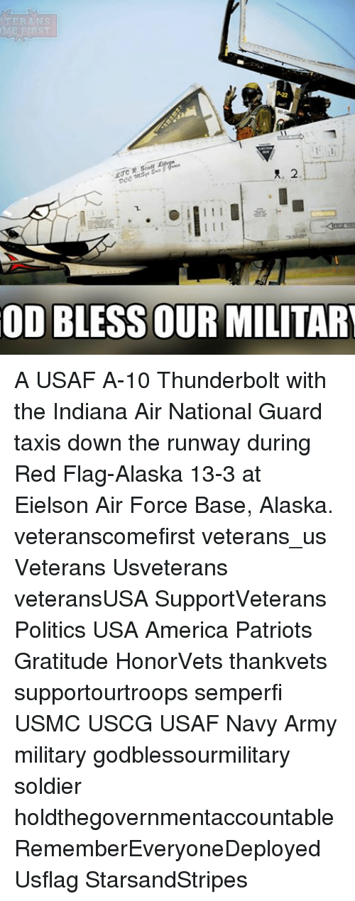 America, Memes, and Patriotic: ME ENBST  I I I  OD BLESS OUR MILITARY A USAF A-10 Thunderbolt with the Indiana Air National Guard taxis down the runway during Red Flag-Alaska 13-3 at Eielson Air Force Base, Alaska. veteranscomefirst veterans_us Veterans Usveterans veteransUSA SupportVeterans Politics USA America Patriots Gratitude HonorVets thankvets supportourtroops semperfi USMC USCG USAF Navy Army military godblessourmilitary soldier holdthegovernmentaccountable RememberEveryoneDeployed Usflag StarsandStripes