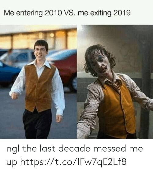 Funny, Decade, and Ngl: Me entering 2010 VS. me exiting 2019 ngl the last decade messed me up https://t.co/lFw7qE2Lf8