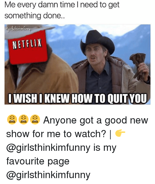 Memes, Netflix, and Good: Me every damn time I need to get  something done.  eairlthinkinfi  NETFLIX  I WISHI KNEW HOW TO QUIT YOU 😩😩😩 Anyone got a good new show for me to watch? | 👉 @girlsthinkimfunny is my favourite page @girlsthinkimfunny