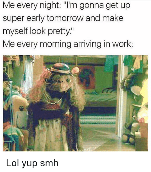 "Funny, Lol, and Smh: Me every night: ""I'm gonna get up  super early tomorrow and make  myself look pretty.""  Me every morning arriving in work: Lol yup smh"