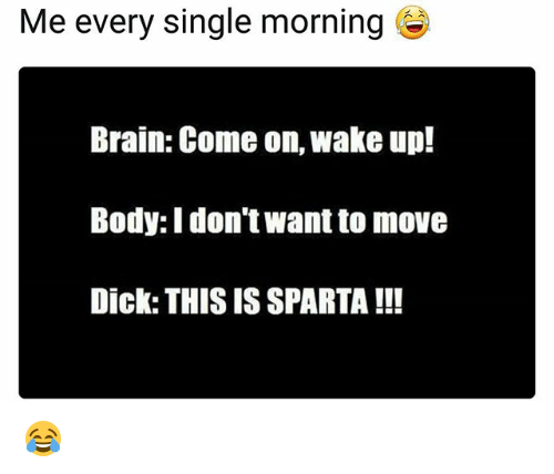 Memes, Brain, and Dick: Me every single morning  Brain: Come on, wake up!  Body: I don't want to move  Dick: THIS IS SPARTA !!! 😂