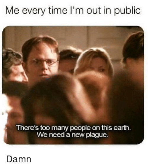 Memes, Earth, and Time: Me every time I'm out in public  There's too many people on this earth  We need a new plague. Damn