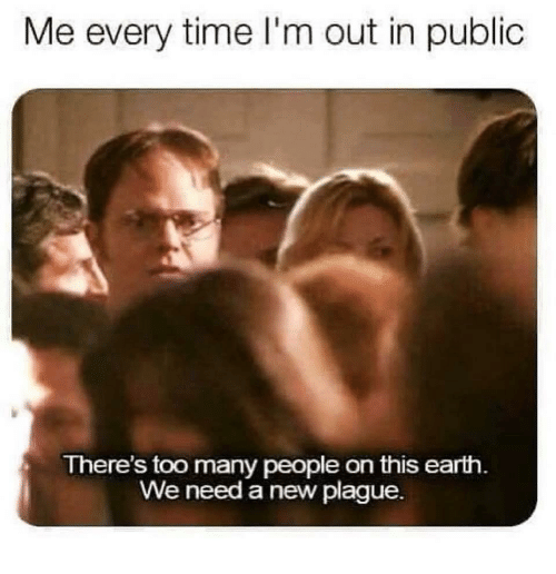 Earth, Time, and Plague: Me every time I'm out in public  There's too many people on this earth  We need a new plague.