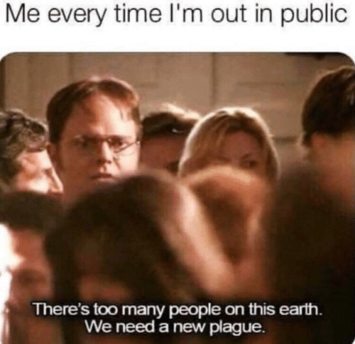 Earth, Time, and Plague: Me every time l'm out in public  There's too many people on this earth.  We need a new plague.