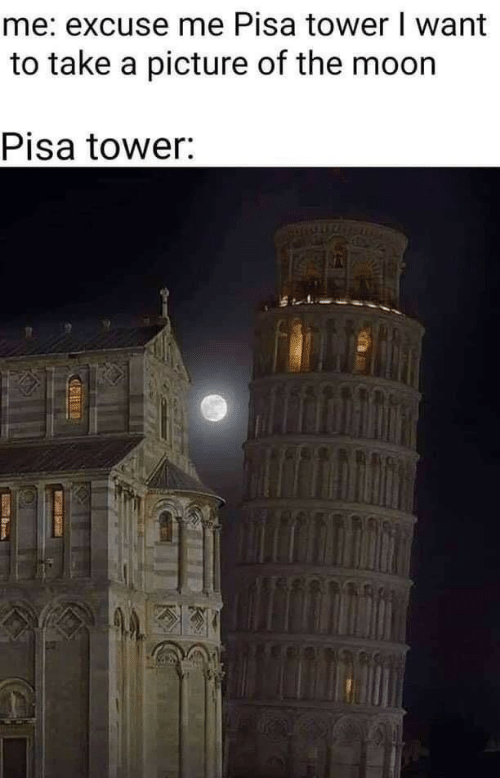 Moon, A Picture, and The Moon: me: excuse me Pisa tower I want  to take a picture of the moon  Pisa tower: