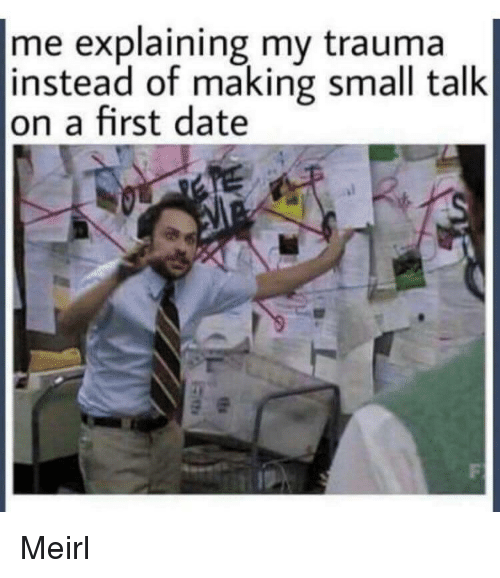 Date, MeIRL, and First: me explaining my trauma  instead of making small talk  on a first date Meirl