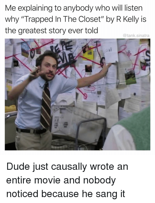 """Dude, Funny, and R. Kelly: Me explaining to anybody who will listern  why """"Trapped In The Closet"""" by R Kelly is  the greatest story ever told  @tank.sinatra Dude just causally wrote an entire movie and nobody noticed because he sang it"""