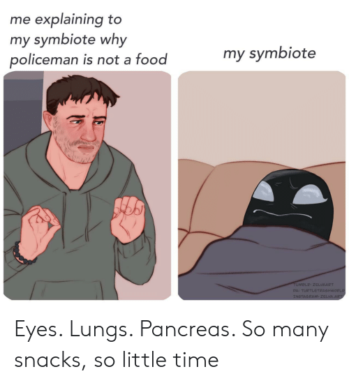 Food, Instagram, and Tumblr: me explaining to  my symbiote why  policeman is not a food  my symbiote  TUMBLR: ZELVAART  DA: TURTLETRASHWORLD  INSTAGRAM: ZELVA.ART Eyes. Lungs. Pancreas. So many snacks, so little time