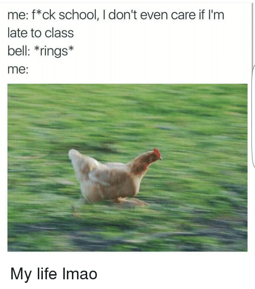 Funny, Life, and Lmao: me: f*ck school, I don't even care if I'm  late to class  bell: *rings*  me: My life lmao