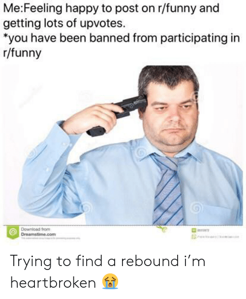 """Funny, Happy, and Been: Me:Feeling happy to post on r/funny and  getting lots of upvotes  """"you have been banned from participating in  r/funny  Downicad from  Dreamstime.com Trying to find a rebound i'm heartbroken 😭"""