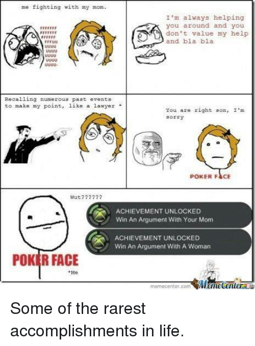 Lawyer, Life, and Memes: me fighting with my mom.  I'm always helping  you around and you  don t value my help  and bla bla  uuU  Recalling numerous past events  to make my point, like a lawyer*  You are right son, I'  sorry  POKER FACE  Wut??2  ACHIEVEMENT UNLOCKED  Win An Argument With Your Mom  ACHIEVEMENT UNLOCKED  Win An Argument With A Woman  POKER FACE  Me  memecenter.com Some of the rarest accomplishments in life.