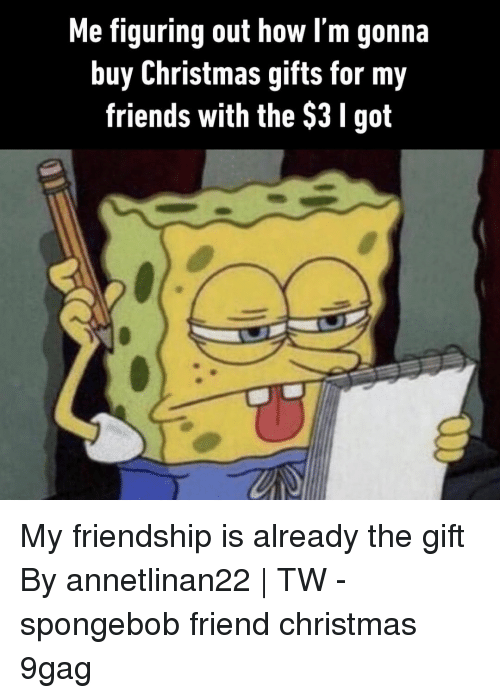 9gag, Christmas, and Friends: Me figuring out how l'm gonna  buy Christmas gifts for my  friends with the $3 I got My friendship is already the gift⠀ By annetlinan22   TW⠀ -⠀ spongebob friend christmas 9gag