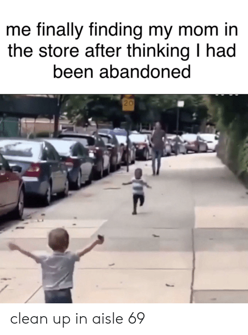 Funny, Mom, and Been: me finally finding my mom in  the store after thinking I had  been abandoned  20 clean up in aisle 69