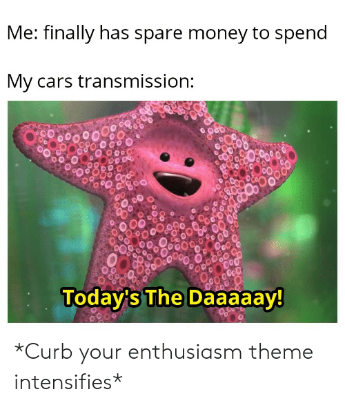 Cars, Money, and Reddit: Me: finally has spare money to spend  My cars transmission:  Today's The Daaaaay! *Curb your enthusiasm theme intensifies*