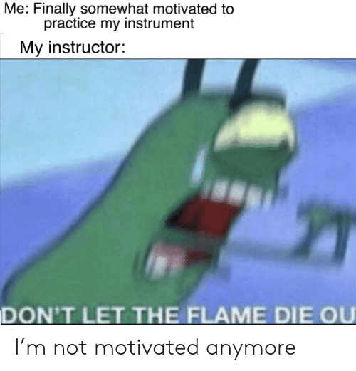 Dank Memes, Flame, and Finally: Me: Finally somewhat motivated to  practice my instrument  My instructor:  DON'T LET THE FLAME DIE OU I'm not motivated anymore